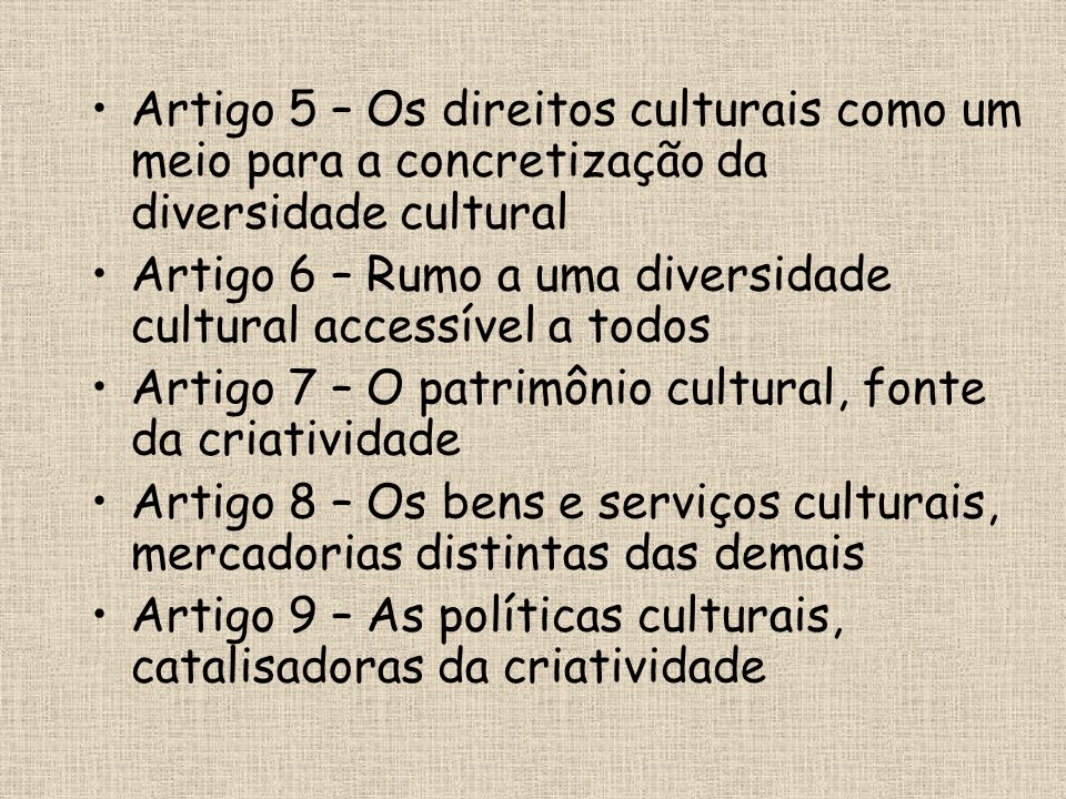 •Artigo 5 – Os direitos culturais como um meio para a concretização da diversidade cultural •Artigo 6 – Rumo a uma diversidade cultural accessível a t