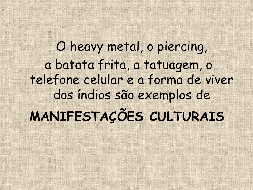 O heavy metal, o piercing, a batata frita, a tatuagem, o telefone celular e a forma de viver dos índios são exemplos de MANIFESTAÇÕES CULTURAIS