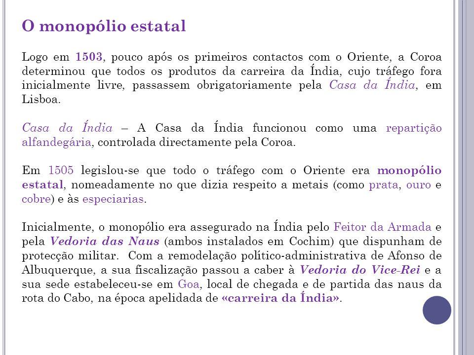 O monopólio estatal Logo em 1503, pouco após os primeiros contactos com o Oriente, a Coroa determinou que todos os produtos da carreira da Índia, cujo tráfego fora inicialmente livre, passassem obrigatoriamente pela Casa da Índia, em Lisboa.