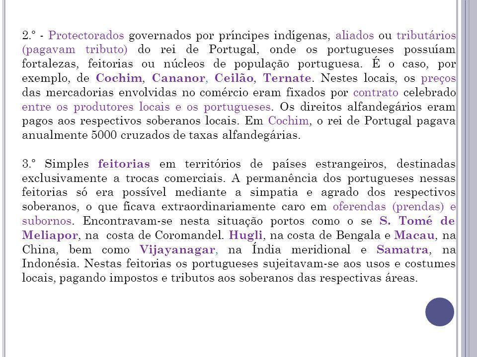 2.º - Protectorados governados por príncipes indígenas, aliados ou tributários (pagavam tributo) do rei de Portugal, onde os portugueses possuíam fortalezas, feitorias ou núcleos de população portuguesa.