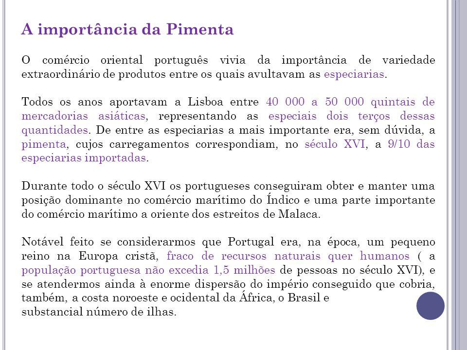 A importância da Pimenta O comércio oriental português vivia da importância de variedade extraordinário de produtos entre os quais avultavam as especiarias.