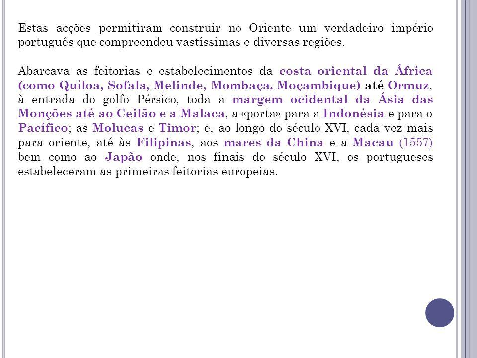 Estas acções permitiram construir no Oriente um verdadeiro império português que compreendeu vastíssimas e diversas regiões.