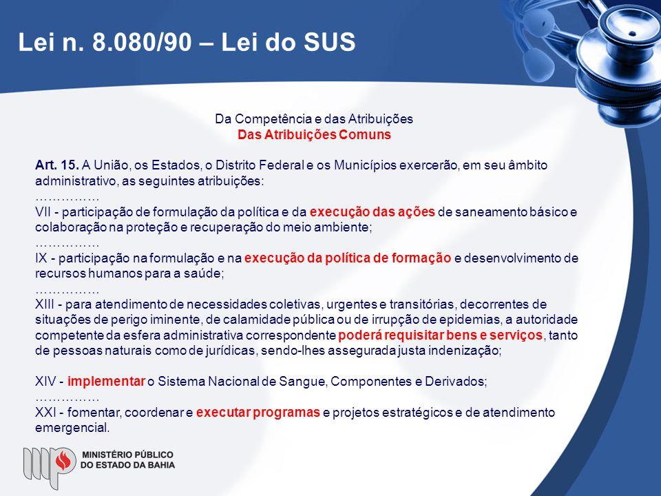 Lei n. 8.080/90 – Lei do SUS Da Competência e das Atribuições Das Atribuições Comuns Art. 15. A União, os Estados, o Distrito Federal e os Municípios