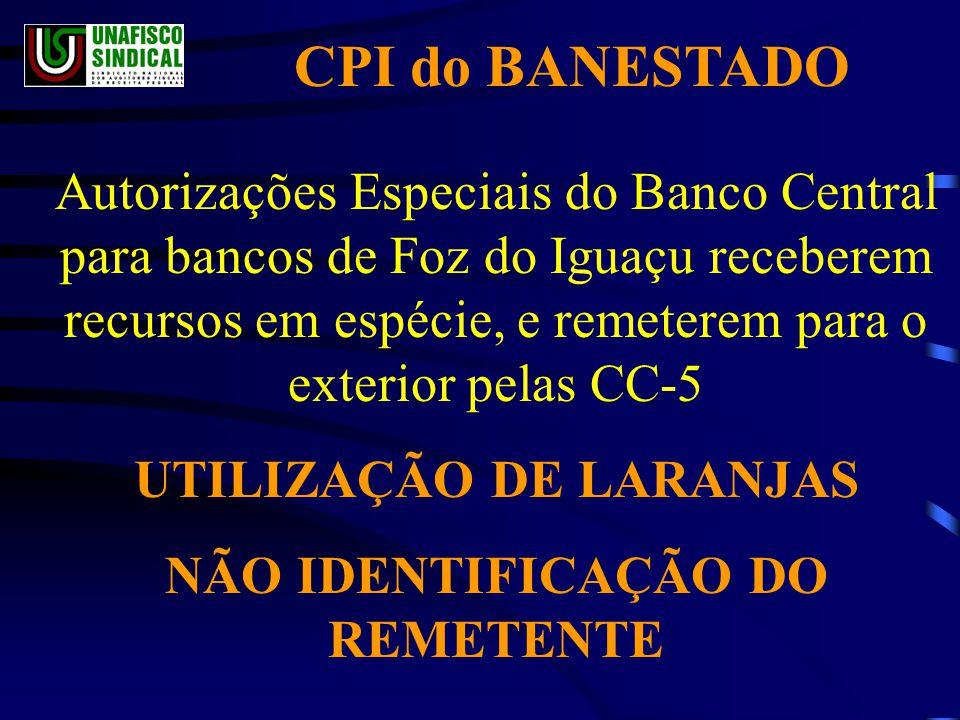 CPI do BANESTADO Autorizações Especiais do Banco Central para bancos de Foz do Iguaçu receberem recursos em espécie, e remeterem para o exterior pelas CC-5 UTILIZAÇÃO DE LARANJAS NÃO IDENTIFICAÇÃO DO REMETENTE