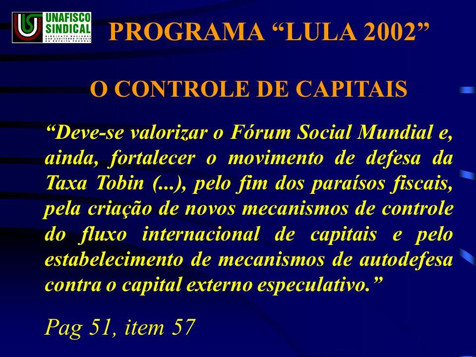 O CONTROLE DE CAPITAIS Deve-se valorizar o Fórum Social Mundial e, ainda, fortalecer o movimento de defesa da Taxa Tobin (...), pelo fim dos paraísos fiscais, pela criação de novos mecanismos de controle do fluxo internacional de capitais e pelo estabelecimento de mecanismos de autodefesa contra o capital externo especulativo. Pag 51, item 57 PROGRAMA LULA 2002