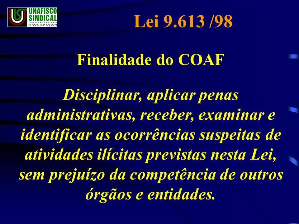 Lei 9.613 /98 Finalidade do COAF Disciplinar, aplicar penas administrativas, receber, examinar e identificar as ocorrências suspeitas de atividades ilícitas previstas nesta Lei, sem prejuízo da competência de outros órgãos e entidades.