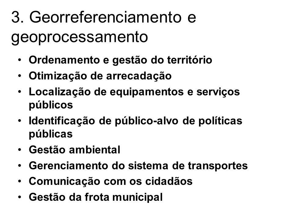 3. Georreferenciamento e geoprocessamento •Ordenamento e gestão do território •Otimização de arrecadação •Localização de equipamentos e serviços públi