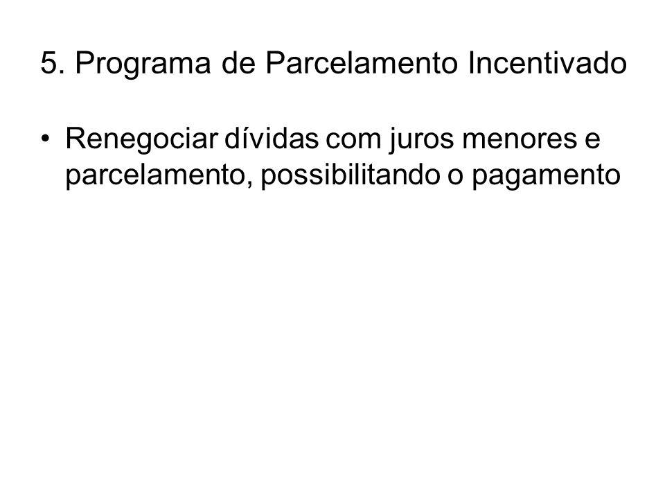 5. Programa de Parcelamento Incentivado •Renegociar dívidas com juros menores e parcelamento, possibilitando o pagamento