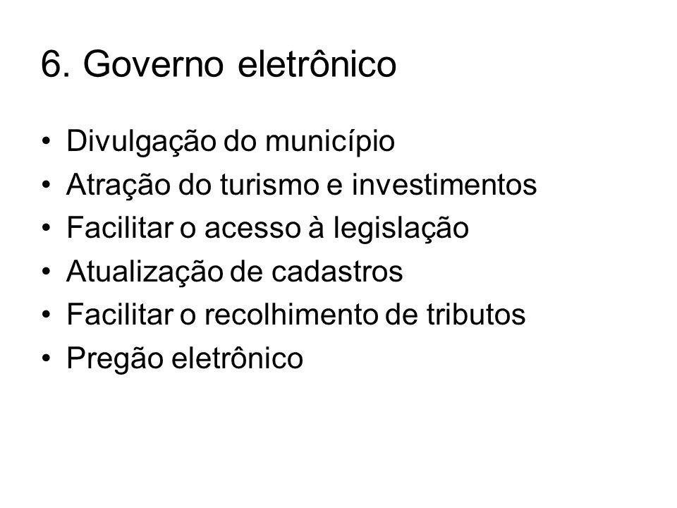 6. Governo eletrônico •Divulgação do município •Atração do turismo e investimentos •Facilitar o acesso à legislação •Atualização de cadastros •Facilit