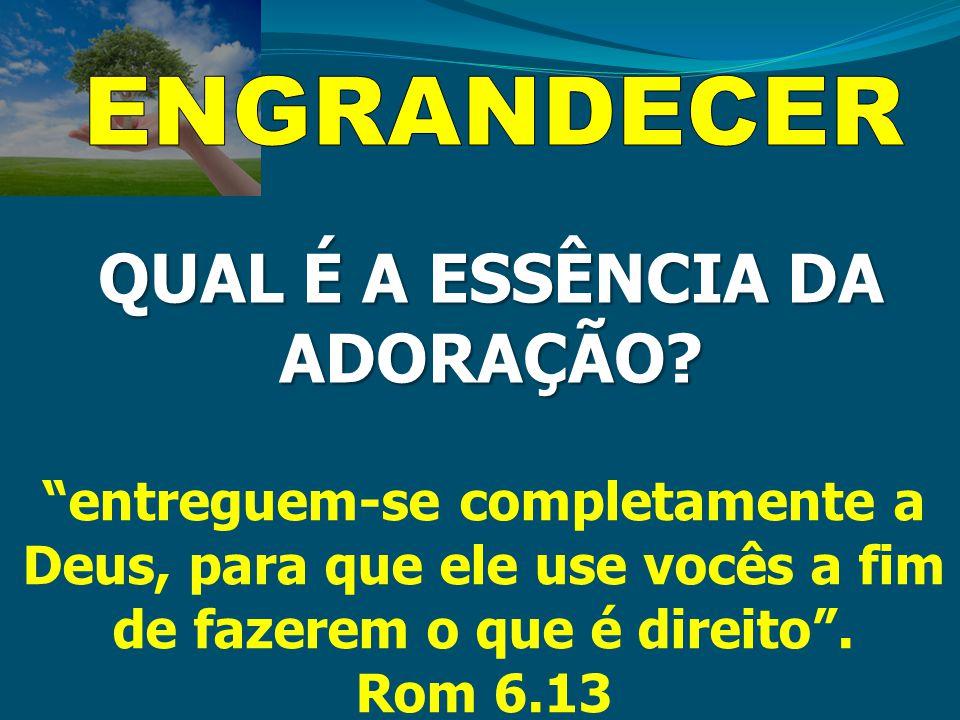 """QUAL É A ESSÊNCIA DA ADORAÇÃO? """"entreguem-se completamente a Deus, para que ele use vocês a fim de fazerem o que é direito"""". Rom 6.13"""