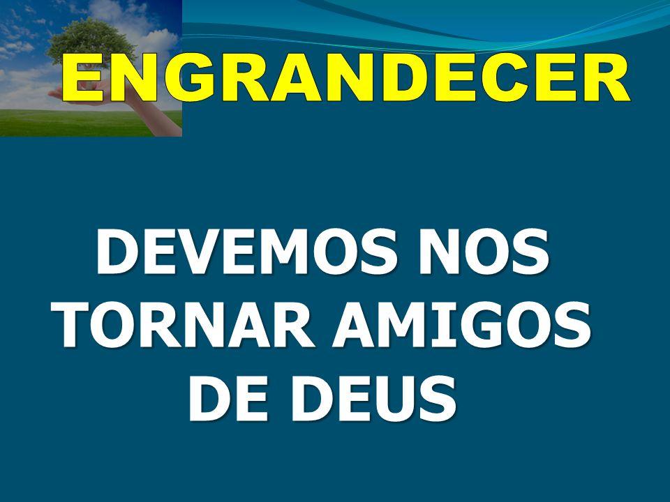 DEVEMOS NOS TORNAR AMIGOS DE DEUS