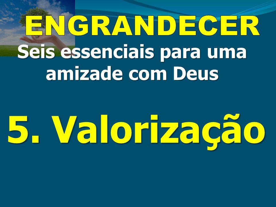 5. Valorização Seis essenciais para uma amizade com Deus