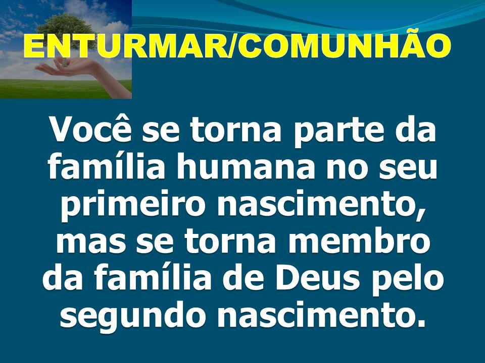 Você se torna parte da família humana no seu primeiro nascimento, mas se torna membro da família de Deus pelo segundo nascimento.