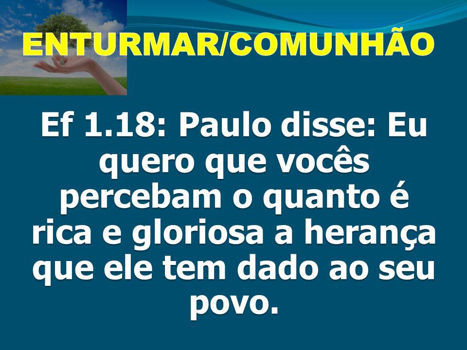 Ef 1.18: Paulo disse: Eu quero que vocês percebam o quanto é rica e gloriosa a herança que ele tem dado ao seu povo.