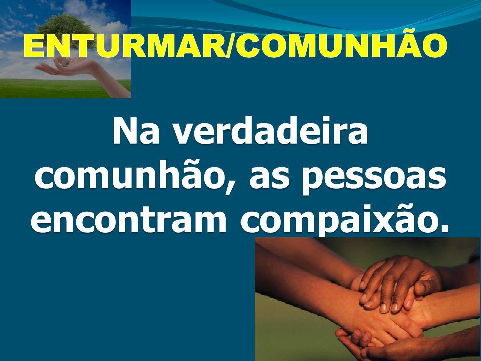 Na verdadeira comunhão, as pessoas encontram compaixão.