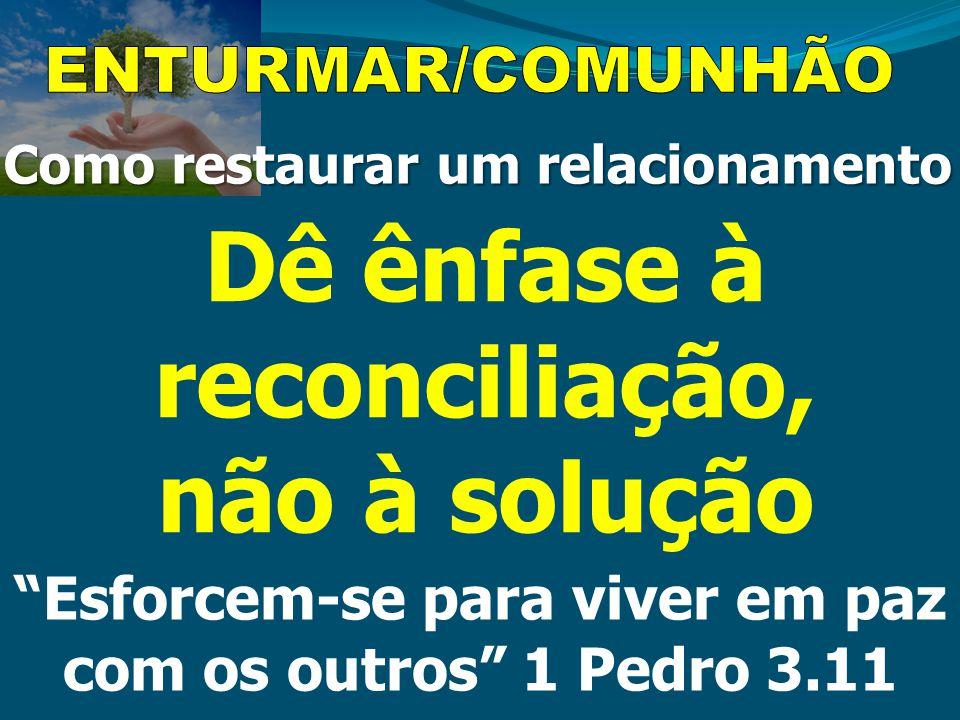 """Como restaurar um relacionamento Dê ênfase à reconciliação, não à solução """"Esforcem-se para viver em paz com os outros"""" 1 Pedro 3.11"""