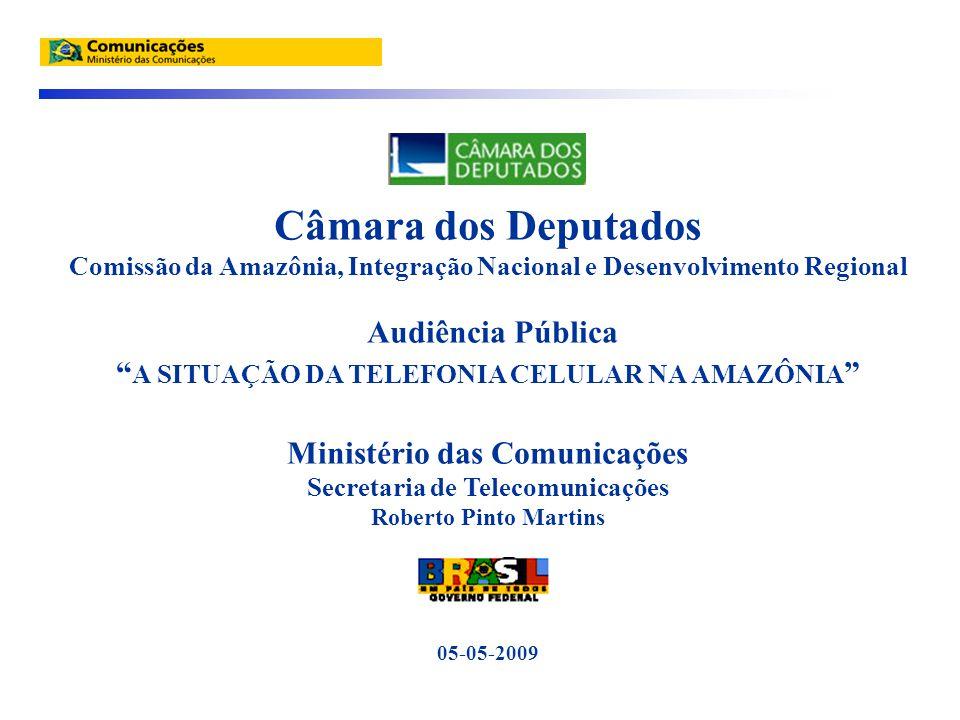 Câmara dos Deputados Comissão da Amazônia, Integração Nacional e Desenvolvimento Regional Audiência Pública A SITUAÇÃO DA TELEFONIA CELULAR NA AMAZÔNIA Ministério das Comunicações Secretaria de Telecomunicações Roberto Pinto Martins 05-05-2009