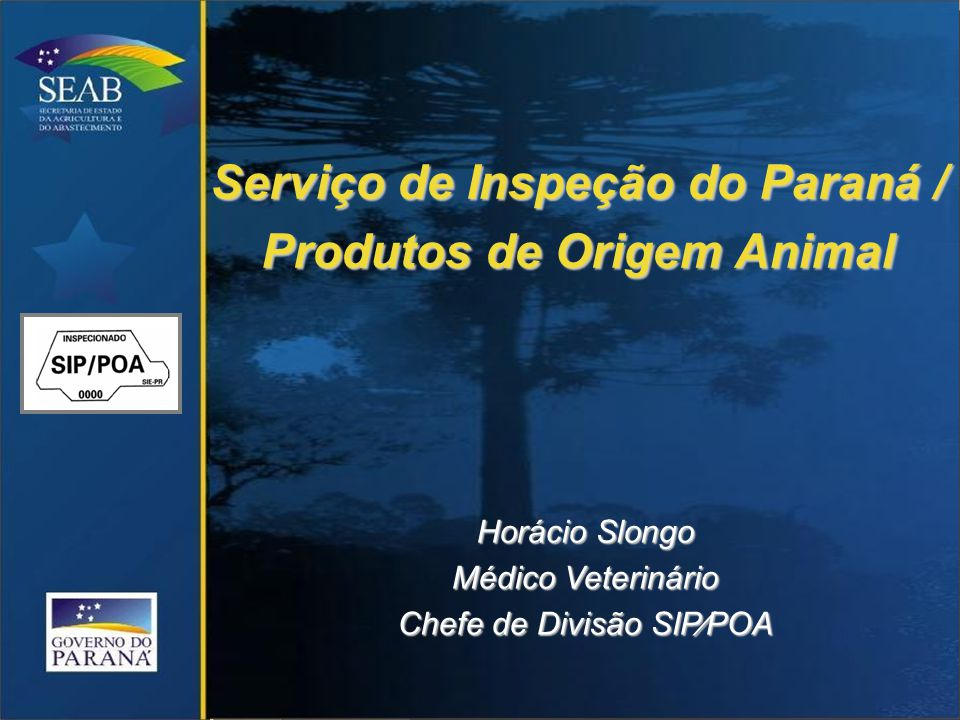 Serviço de Inspeção do Paraná / Produtos de Origem Animal Horácio Slongo Médico Veterinário Chefe de Divisão SIP∕POA