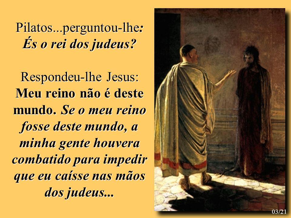 Disse-lhe então Pilatos: És, pois, rei.