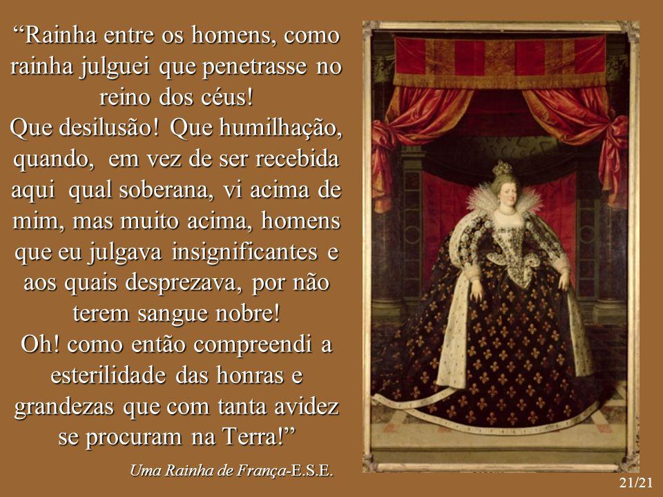 """""""Rainha entre os homens, como rainha julguei que penetrasse no reino dos céus! Que desilusão! Que humilhação, quando, em vez de ser recebida aqui qual"""