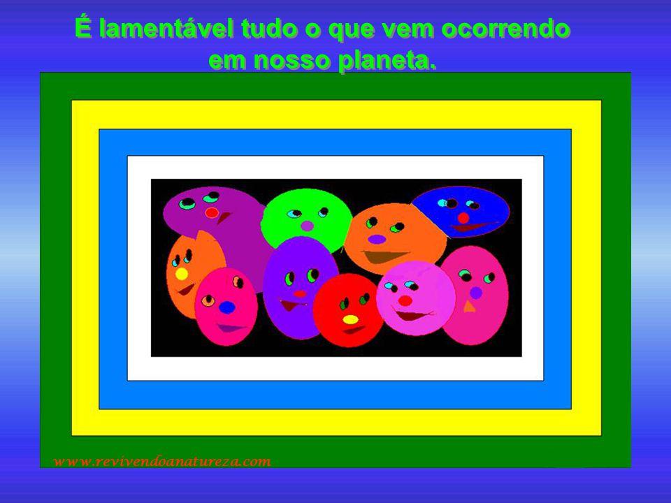 É lamentável tudo o que vem ocorrendo em nosso planeta. É lamentável tudo o que vem ocorrendo em nosso planeta. www.revivendoanatureza.com