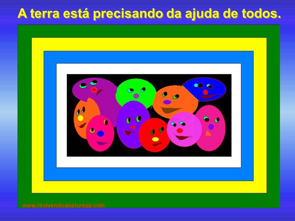 A terra está precisando da ajuda de todos. A terra está precisando da ajuda de todos. www.revivendoanatureza.com