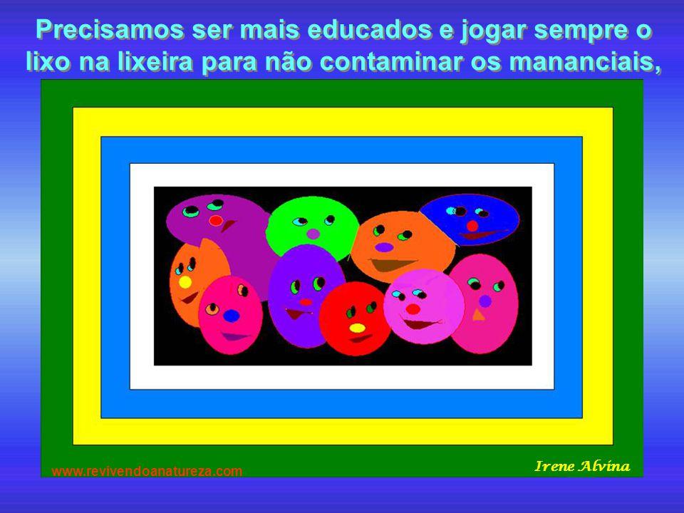 Precisamos ser mais educados e jogar sempre o lixo na lixeira para não contaminar os mananciais, www.revivendoanatureza.com Irene Alvina