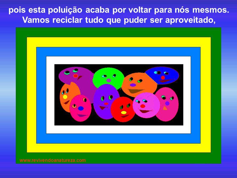 pois esta poluição acaba por voltar para nós mesmos. Vamos reciclar tudo que puder ser aproveitado, www.revivendoanatureza.com