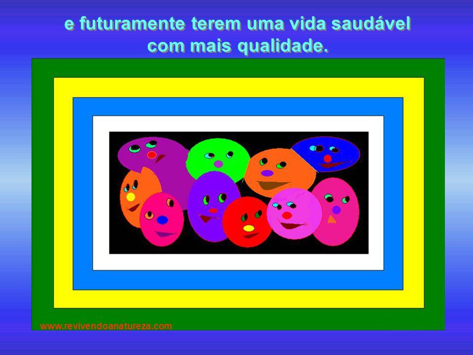 e futuramente terem uma vida saudável com mais qualidade. e futuramente terem uma vida saudável com mais qualidade. www.revivendoanatureza.com
