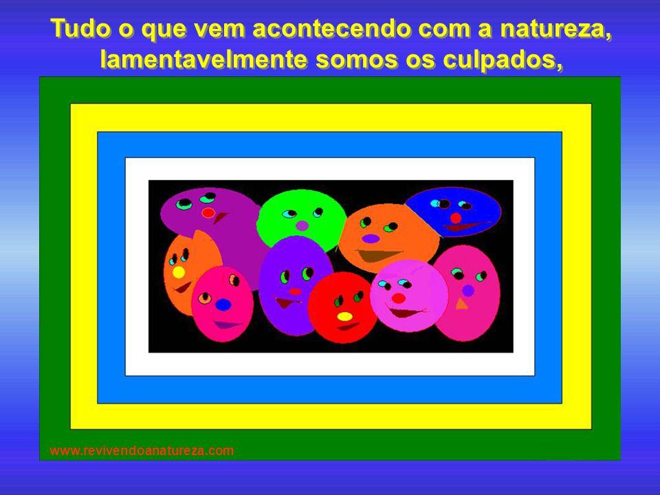 Tudo o que vem acontecendo com a natureza, lamentavelmente somos os culpados, www.revivendoanatureza.com