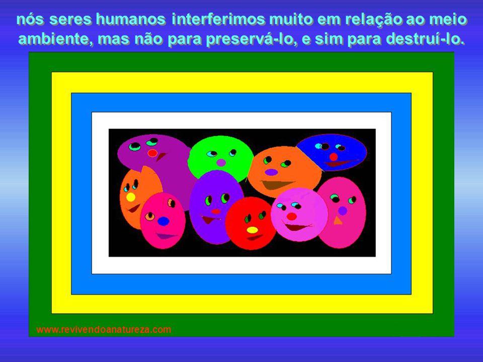nós seres humanos interferimos muito em relação ao meio ambiente, mas não para preservá-lo, e sim para destruí-lo. www.revivendoanatureza.com