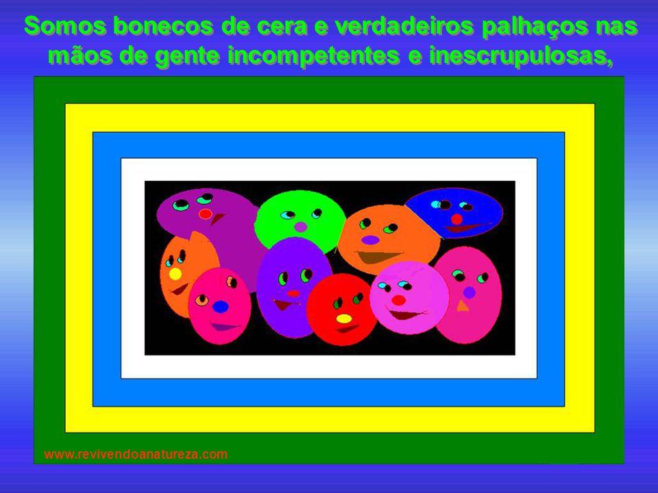 Somos bonecos de cera e verdadeiros palhaços nas mãos de gente incompetentes e inescrupulosas, www.revivendoanatureza.com