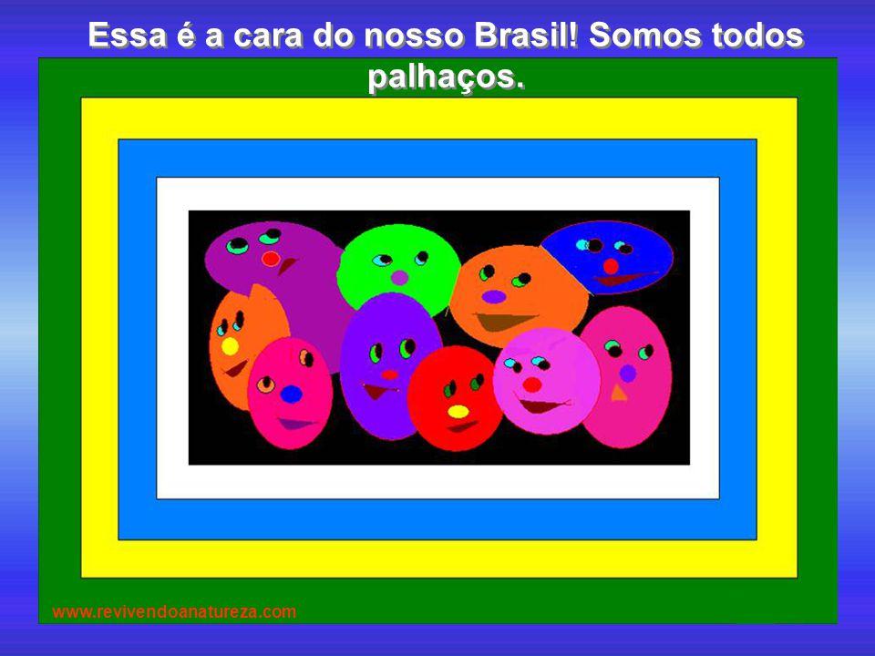 Essa é a cara do nosso Brasil! Somos todos palhaços. Essa é a cara do nosso Brasil! Somos todos palhaços. www.revivendoanatureza.com