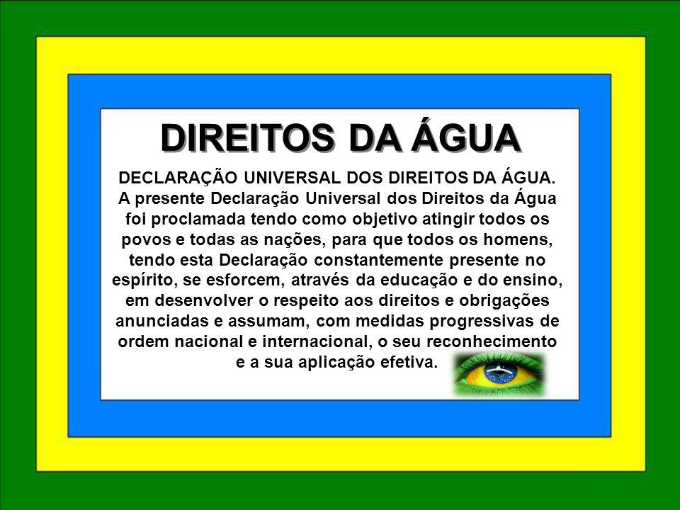 DIREITOS DA ÁGUA DIREITOS DA ÁGUA DECLARAÇÃO UNIVERSAL DOS DIREITOS DA ÁGUA. A presente Declaração Universal dos Direitos da Água foi proclamada tendo