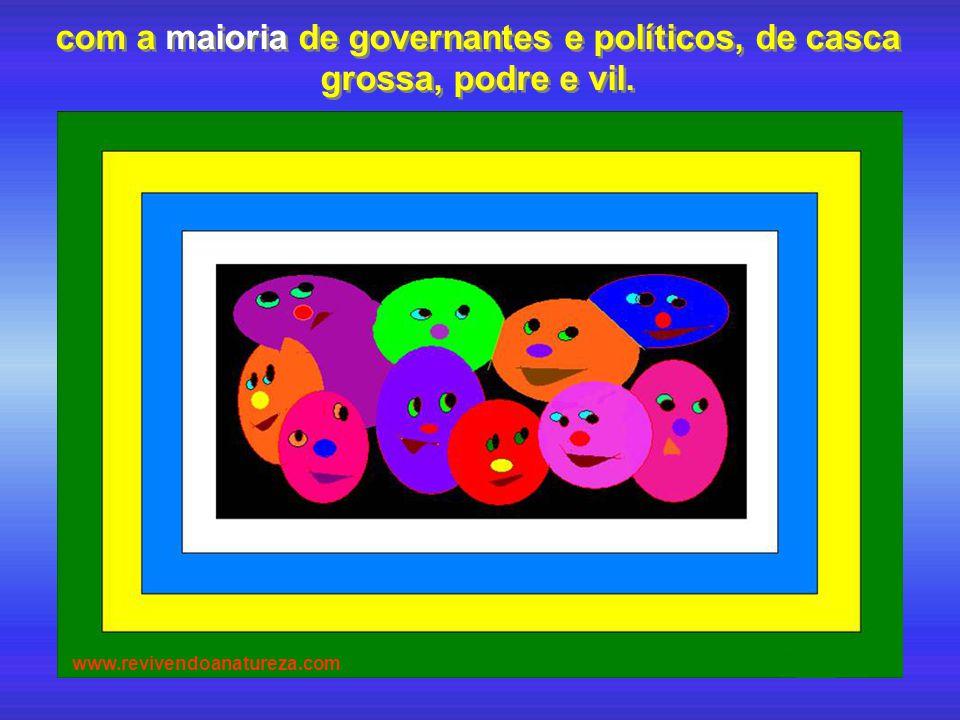 com a maioria de governantes e políticos, de casca grossa, podre e vil. com a maioria de governantes e políticos, de casca grossa, podre e vil.