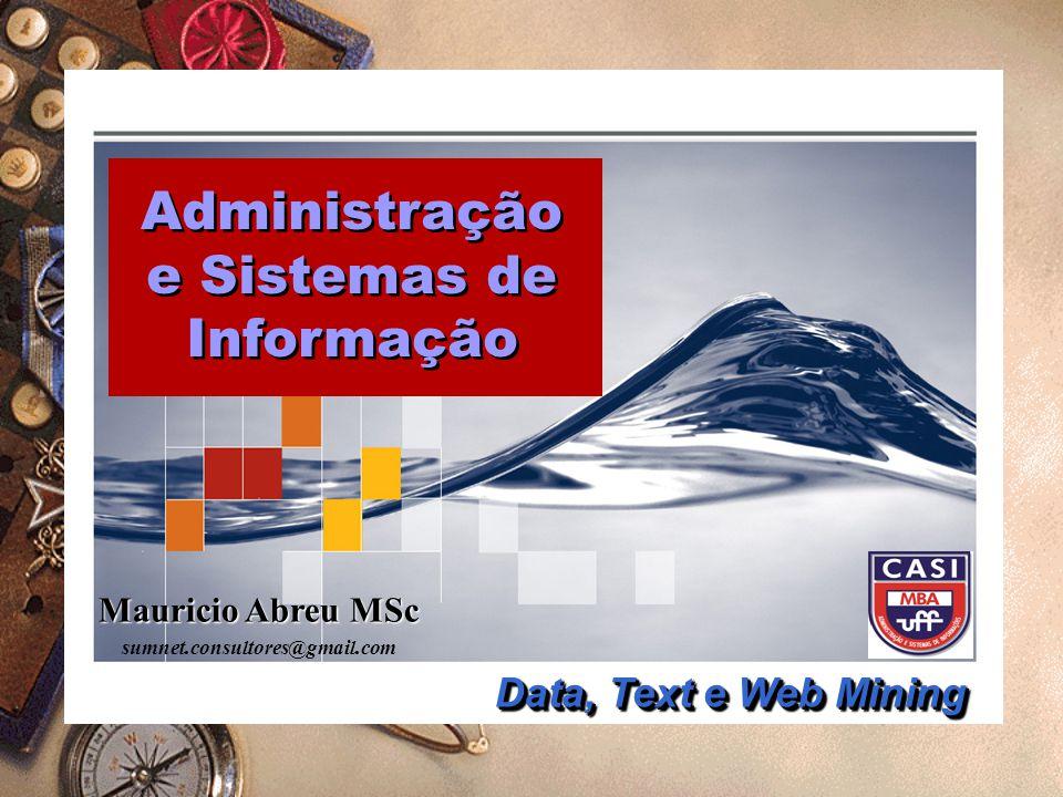Mauricio Abreu MSc sumnet.consultores@gmail.com Administração e Sistemas de Informação Administração e Sistemas de Informação Data, Text e Web Mining