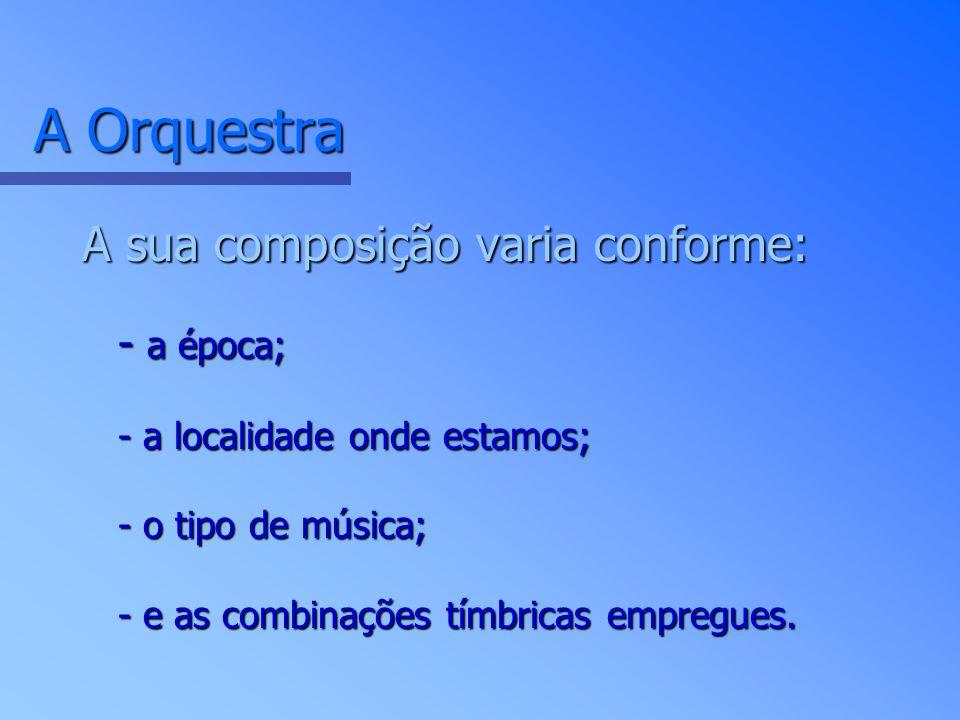 A Orquestra A sua composição varia conforme: - a época; - a localidade onde estamos; - o tipo de música; - e as combinações tímbricas empregues.