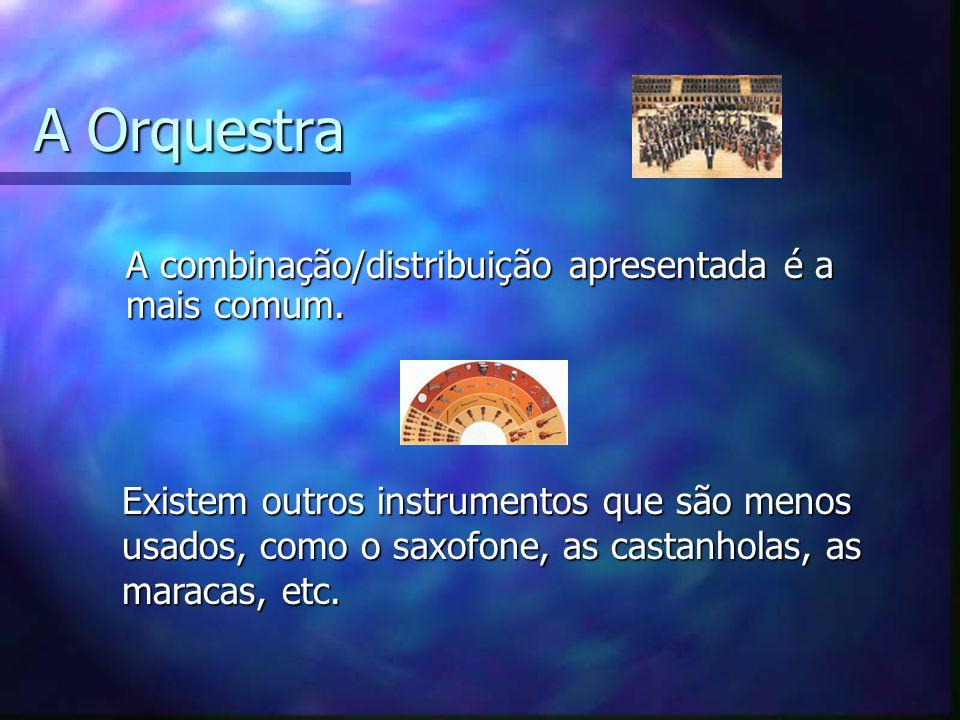 A Orquestra A combinação/distribuição apresentada é a mais comum. Existem outros instrumentos que são menos usados, como o saxofone, as castanholas, a
