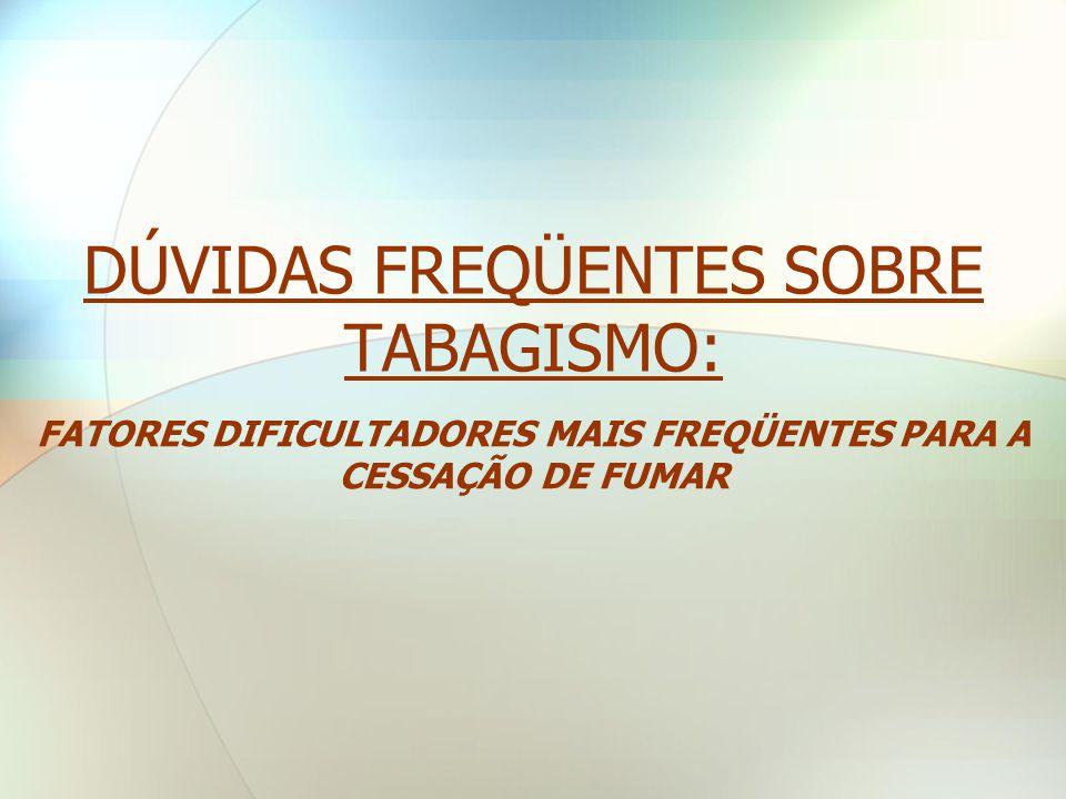 DÚVIDAS FREQÜENTES SOBRE TABAGISMO: FATORES DIFICULTADORES MAIS FREQÜENTES PARA A CESSAÇÃO DE FUMAR