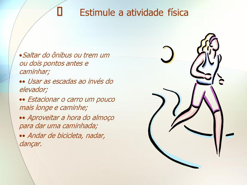   Estimule a atividade física •Saltar do ônibus ou trem um ou dois pontos antes e caminhar; •• Usar as escadas ao invés do elevador; •• Estacionar o