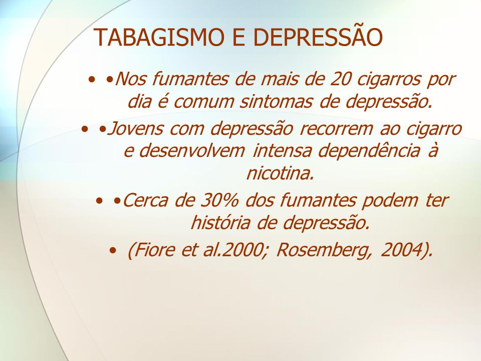 TABAGISMO E DEPRESSÃO ••Nos fumantes de mais de 20 cigarros por dia é comum sintomas de depressão. ••Jovens com depressão recorrem ao cigarro e desenv
