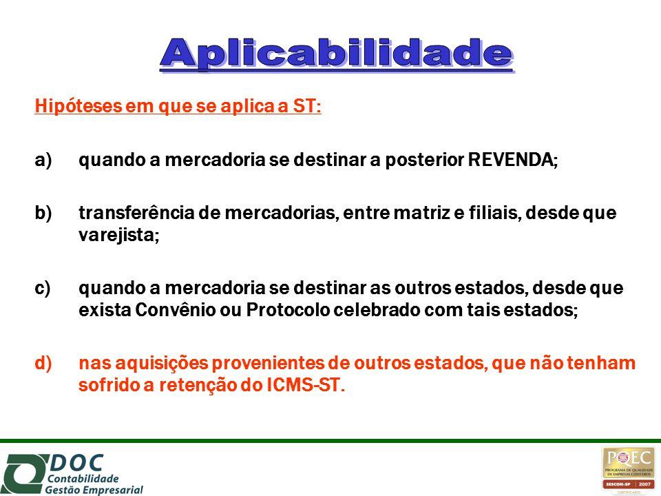 Hipóteses em que se aplica a ST: a)quando a mercadoria se destinar a posterior REVENDA; b)transferência de mercadorias, entre matriz e filiais, desde