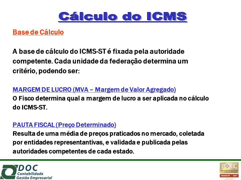 Base de Cálculo A base de cálculo do ICMS-ST é fixada pela autoridade competente. Cada unidade da federação determina um critério, podendo ser: MARGEM