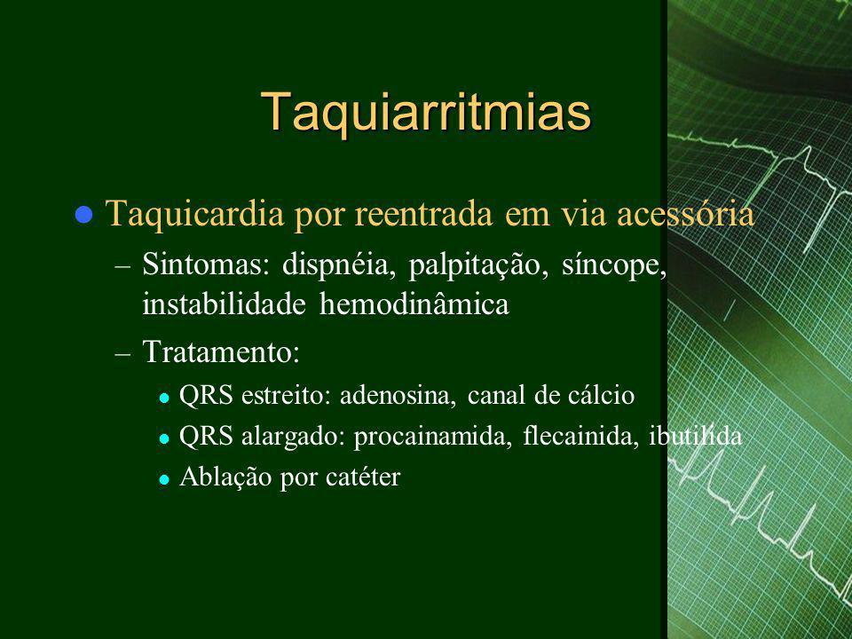Taquiarritmias  Taquicardia por reentrada em via acessória – Sintomas: dispnéia, palpitação, síncope, instabilidade hemodinâmica – Tratamento:  QRS estreito: adenosina, canal de cálcio  QRS alargado: procainamida, flecainida, ibutilida  Ablação por catéter