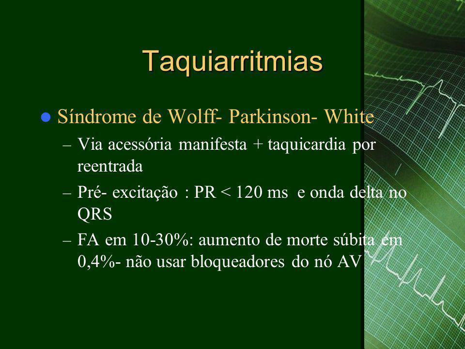 Taquiarritmias  Síndrome de Wolff- Parkinson- White – Via acessória manifesta + taquicardia por reentrada – Pré- excitação : PR < 120 ms e onda delta no QRS – FA em 10-30%: aumento de morte súbita em 0,4%- não usar bloqueadores do nó AV