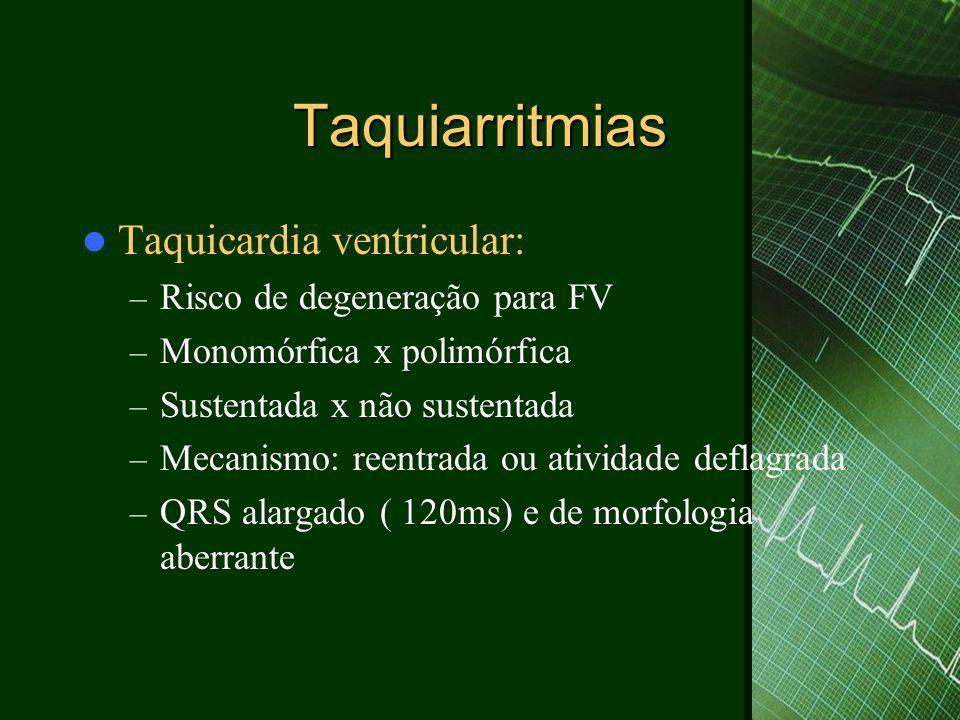 Taquiarritmias  Taquicardia ventricular: – Risco de degeneração para FV – Monomórfica x polimórfica – Sustentada x não sustentada – Mecanismo: reentrada ou atividade deflagrada – QRS alargado ( 120ms) e de morfologia aberrante
