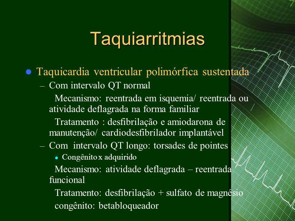 Taquiarritmias  Taquicardia ventricular polimórfica sustentada – Com intervalo QT normal Mecanismo: reentrada em isquemia/ reentrada ou atividade deflagrada na forma familiar Tratamento : desfibrilação e amiodarona de manutenção/ cardiodesfibrilador implantável – Com intervalo QT longo: torsades de pointes  Congênito x adquirido Mecanismo: atividade deflagrada – reentrada funcional Tratamento: desfibrilação + sulfato de magnésio congênito: betabloqueador