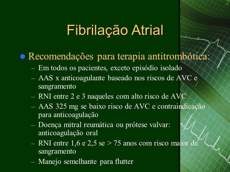 Fibrilação Atrial  Recomendações para terapia antitrombótica: – Em todos os pacientes, exceto episódio isolado – AAS x anticoagulante baseado nos riscos de AVC e sangramento – RNI entre 2 e 3 naqueles com alto risco de AVC – AAS 325 mg se baixo risco de AVC e contraindicação para anticoagulação – Doença mitral reumática ou prótese valvar: anticoagulação oral – RNI entre 1,6 e 2,5 se > 75 anos com risco maior de sangramento – Manejo semelhante para flutter