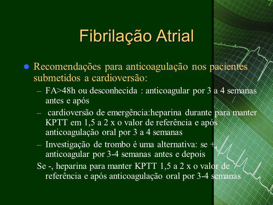Fibrilação Atrial  Recomendações para anticoagulação nos pacientes submetidos a cardioversão: – FA>48h ou desconhecida : anticoagular por 3 a 4 semanas antes e após – cardioversão de emergência:heparina durante para manter KPTT em 1,5 a 2 x o valor de referência e após anticoagulação oral por 3 a 4 semanas – Investigação de trombo é uma alternativa: se +, anticoagular por 3-4 semanas antes e depois Se -, heparina para manter KPTT 1,5 a 2 x o valor de referência e após anticoagulação oral por 3-4 semanas