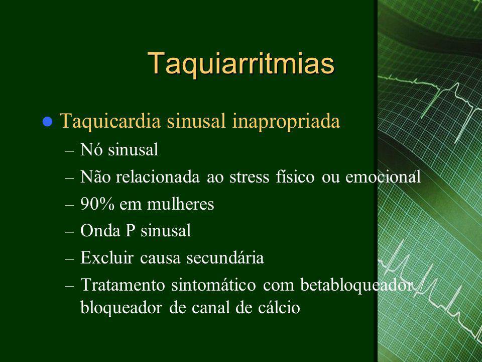 Taquiarritmias  Taquicardia atrial focal – Freqüência atrial entre 100-250bpm – Onda P de morfologia diferente da sinusal – Mecanismo: automatismo/ reentrada – Fenômeno warm-up – automatismo – Início súbito: reentrada – Incessante: 90% do período- taquicardiomiopatia – Tratamento: controle da freqüência ( betabloquedor, canal de cálcio, adenosina) – Ablação por catéter